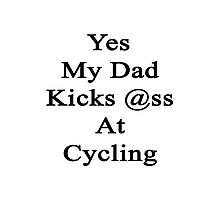 Yes My Dad Kicks Ass At Cycling Photographic Print