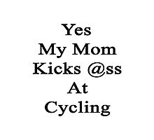 Yes My Mom Kicks Ass At Cycling Photographic Print