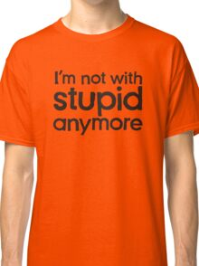 I'm not with stupid anymore Classic T-Shirt