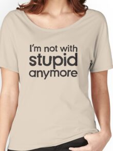 I'm not with stupid anymore Women's Relaxed Fit T-Shirt