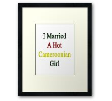 I Married A Hot Cameroonian Girl Framed Print