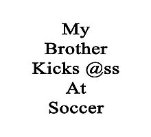 My Brother Kicks Ass At Soccer Photographic Print