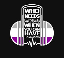 Who Needs Orgasms When You Can Have Eargasms Unisex T-Shirt