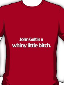 John Galt is a whiny little bitch. (white lettering) T-Shirt