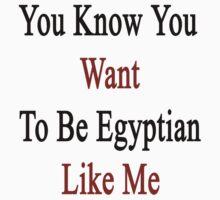 You Know You Want To Be Egyptian Like Me by supernova23