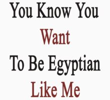 You Know You Want To Be Egyptian Like Me by supernova23