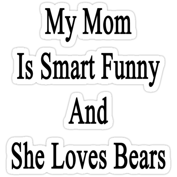 My Mom Is Smart Funny And She Loves Bears by supernova23