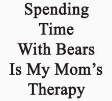 Spending Time With Bears Is My Mom's Therapy by supernova23