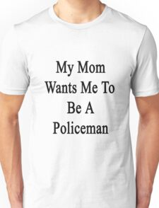 My Mom Wants Me To Be A Policeman Unisex T-Shirt