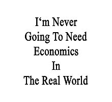 I'm Never Going To Need Economics In The Real World Photographic Print