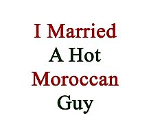 I Married A Hot Moroccan Guy Photographic Print