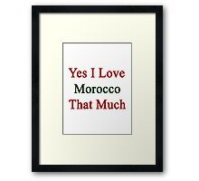 Yes I Love Morocco That Much Framed Print