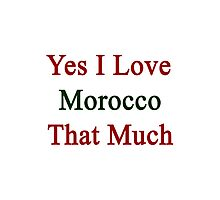 Yes I Love Morocco That Much Photographic Print