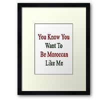 You Know You Want To Be Moroccan Like Me Framed Print