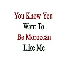 You Know You Want To Be Moroccan Like Me Photographic Print