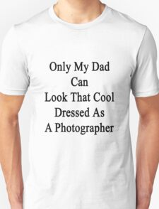Only My Dad Can Look That Cool Dressed As A Photographer Unisex T-Shirt