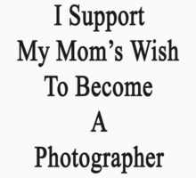 I Support My Mom's Wish To Become A Photographer by supernova23