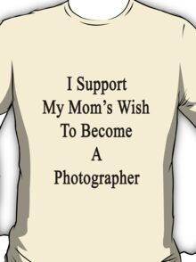 I Support My Mom's Wish To Become A Photographer T-Shirt