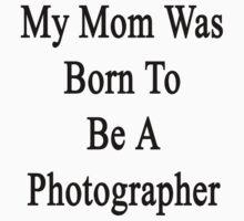 My Mom Was Born To Be A Photographer by supernova23