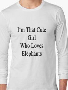 I'm That Cute Girl Who Loves Elephants Long Sleeve T-Shirt