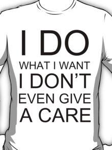 I DO WHAT I WANT I DON'T EVEN GIVE A CARE T-Shirt