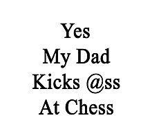 Yes My Dad Kicks Ass At Chess Photographic Print