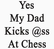 Yes My Dad Kicks Ass At Chess by supernova23