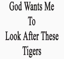 God Wants Me To Look After These Tigers by supernova23