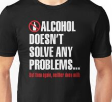 Alcohol doesn't solve any problems... But then again, neither does milk Unisex T-Shirt