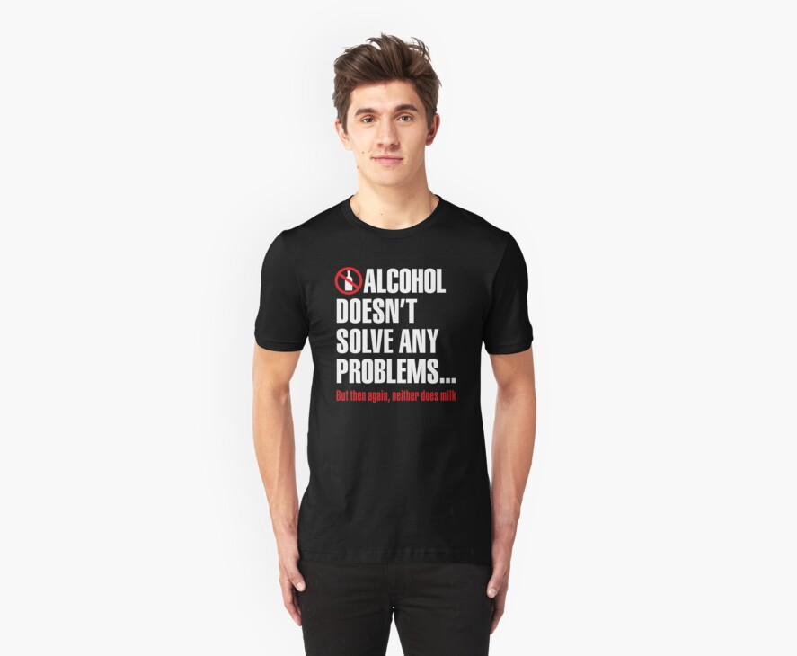 Alcohol doesn't solve any problems... But then again, neither does milk by LaundryFactory
