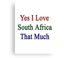 Yes I Love South Africa That Much Canvas Print