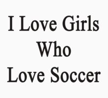 I Love Girls Who Love Soccer by supernova23