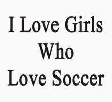I Love Girls Who Love Soccer by supernova23