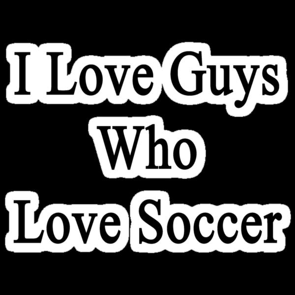 I Love Guys Who Love Soccer by supernova23
