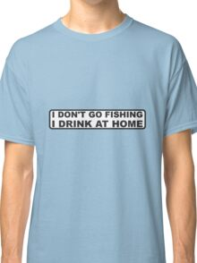 DONT FISH - DRINK AT HOME Classic T-Shirt