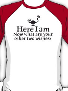 Here I am, now what are your other two wishes T-Shirt
