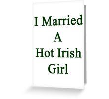 I Married A Hot Irish Girl Greeting Card