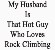 My Husband Is That Hot Guy Who Loves Rock Climbing by supernova23