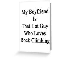 My Boyfriend Is That Hot Guy Who Loves Rock Climbing Greeting Card