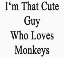I'm That Cute Guy Who Loves Monkeys by supernova23