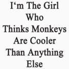 I'm The Girl Who Thinks Monkeys Are Cooler Than Anything Else by supernova23