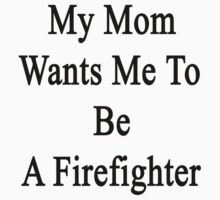 My Mom Wants Me To Be A Firefighter by supernova23
