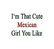 I'm That Cute Mexican Girl You Like Photographic Print