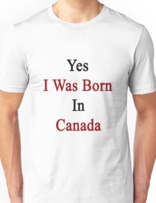 Yes I Was Born In Canada Unisex T-Shirt