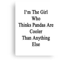 I'm The Girl Who Thinks Pandas Are Cooler Than Anything Else Canvas Print
