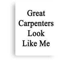 Great Carpenters Look Like Me Canvas Print