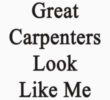 Great Carpenters Look Like Me by supernova23