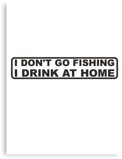 DONT FISH - DRINK AT HOME by JAYSA2UK