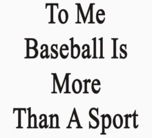 To Me Baseball Is More Than A Sport  by supernova23