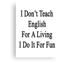 I Don't Teach English For A Living I Do It For Fun Canvas Print